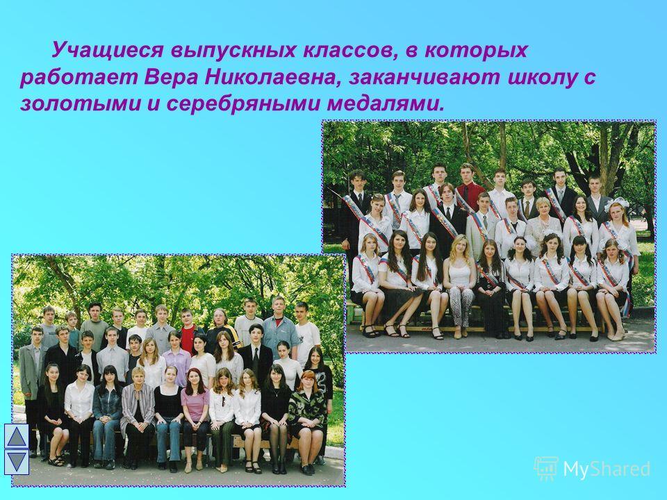 Учащиеся выпускных классов, в которых работает Вера Николаевна, заканчивают школу с золотыми и серебряными медалями.