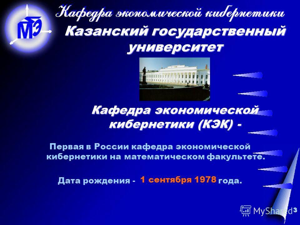 3 Казанский государственный университет Кафедра экономической кибернетики (КЭК) - Первая в России кафедра экономической кибернетики на математическом факультете. Дата рождения - года. 1 сентября 1978