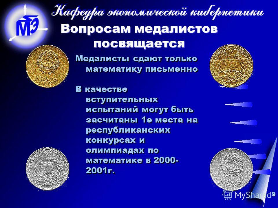 9 Вопросам медалистов посвящается Медалисты сдают только математику письменно В качестве вступительных испытаний могут быть засчитаны 1е места на республиканских конкурсах и олимпиадах по математике в 2000- 2001г. Медалисты сдают только математику пи