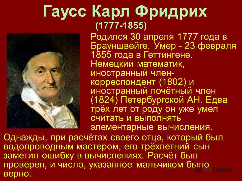Гаусс Карл Фридрих Родился 30 апреля 1777 года в Брауншвейге. Умер - 23 февраля 1855 года в Геттингене. Немецкий математик, иностранный член- корреспондент (1802) и иностранный почётный член (1824) Петербургской АН. Едва трёх лет от роду он уже умел