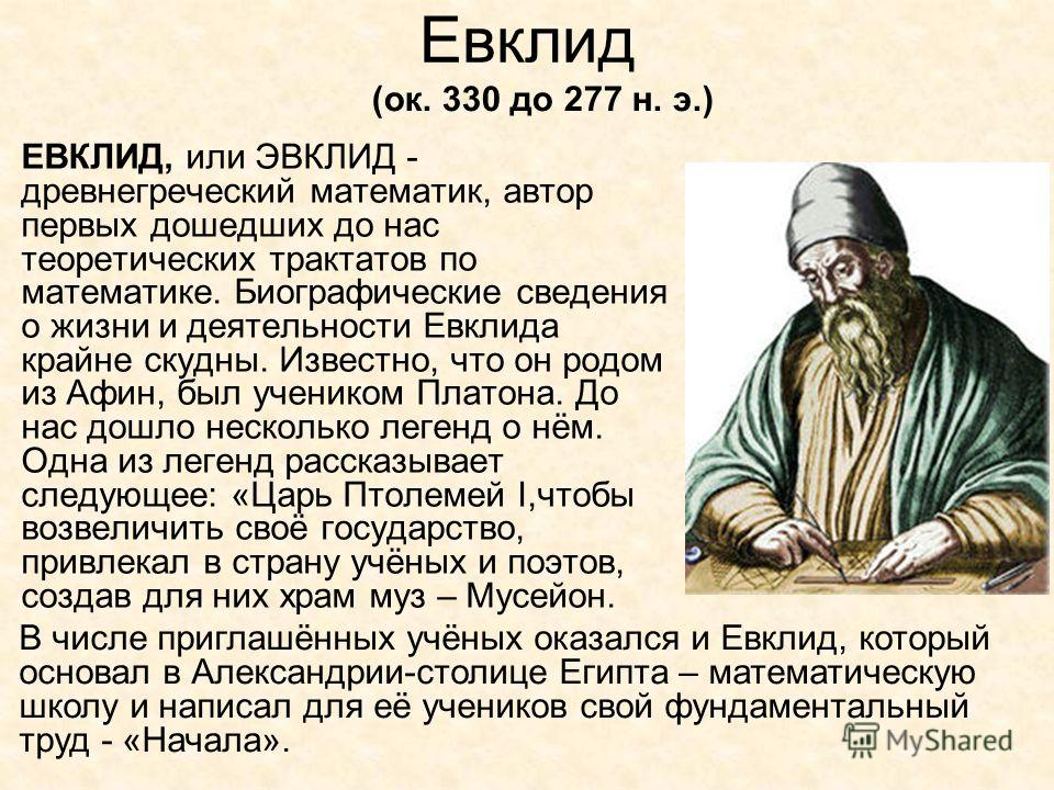 Евклид ЕВКЛИД, или ЭВКЛИД - древнегреческий математик, автор первых дошедших до нас теоретических трактатов по математике. Биографические сведения о жизни и деятельности Евклида крайне скудны. Известно, что он родом из Афин, был учеником Платона. До