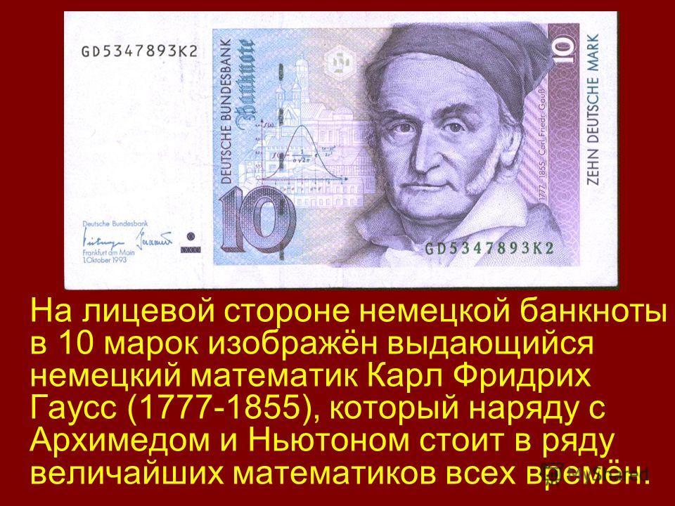 На лицевой стороне немецкой банкноты в 10 марок изображён выдающийся немецкий математик Карл Фридрих Гаусс (1777-1855), который наряду с Архимедом и Ньютоном стоит в ряду величайших математиков всех времён.