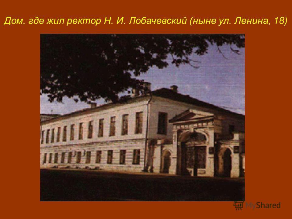 Дом, где жил ректор Н. И. Лобачевский (ныне ул. Ленина, 18)