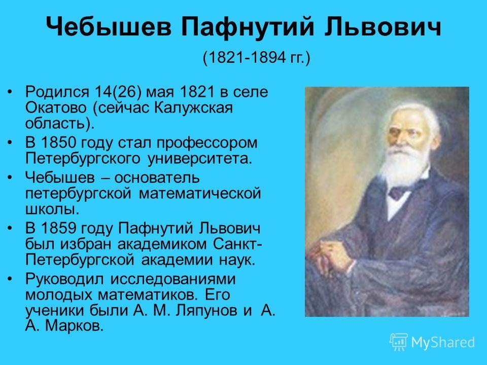 Чебышев Пафнутий Львович Родился 14(26) мая 1821 в селе Окатово (сейчас Калужская область). В 1850 году стал профессором Петербургского университета. Чебышев – основатель петербургской математической школы. В 1859 году Пафнутий Львович был избран ака