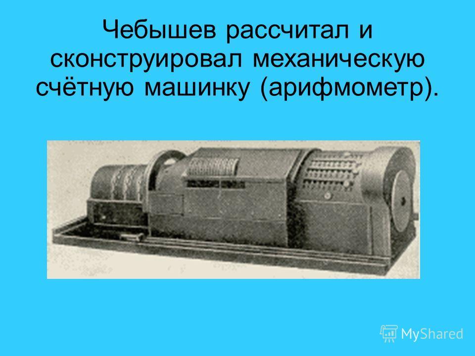 1.ПОЛОЖЕНИЯМ ЗВЕНЬЕВ Чебышев рассчитал и сконструировал механическую счётную машинку (арифмометр).