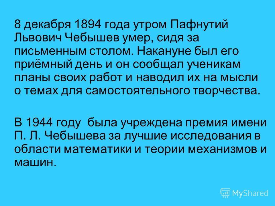 8 декабря 1894 года утром Пафнутий Львович Чебышев умер, сидя за письменным столом. Накануне был его приёмный день и он сообщал ученикам планы своих работ и наводил их на мысли о темах для самостоятельного творчества. В 1944 году была учреждена преми