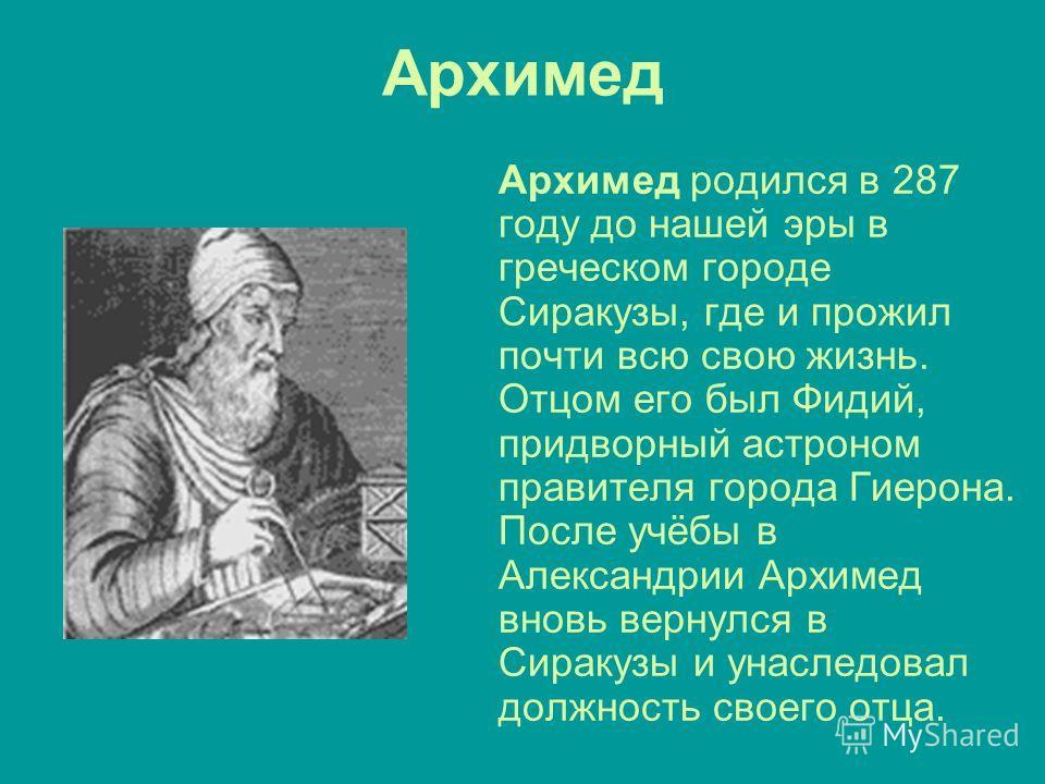 Архимед Архимед родился в 287 году до нашей эры в греческом городе Сиракузы, где и прожил почти всю свою жизнь. Отцом его был Фидий, придворный астроном правителя города Гиерона. После учёбы в Александрии Архимед вновь вернулся в Сиракузы и унаследов
