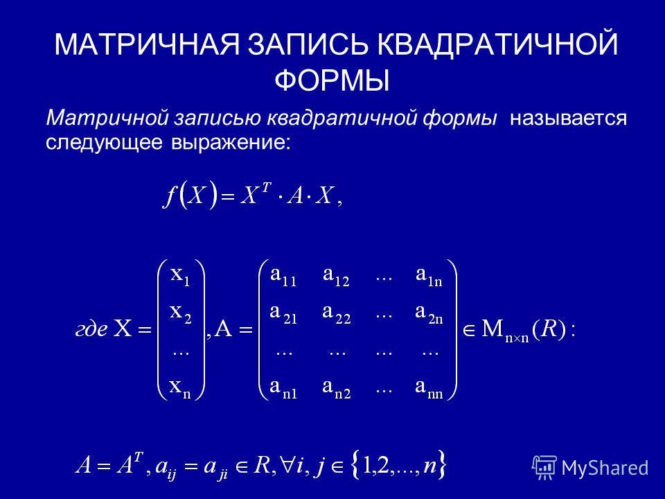 ОПРЕДЕЛЕНИЕ И МАТРИЧНАЯ ЗАПИСЬ КВАДРАТИЧНОЙ ФОРМЫ Квадратичной формой называется однородный многочлен от нескольких переменных (букв) над полем вещественных чисел.