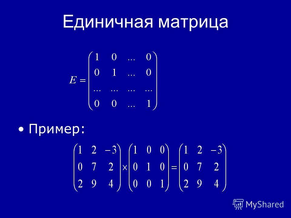 Единичная матрица Для квадратных матриц определена единичная матрица – Е квадратная матрица, все диагональные элементы которой единицы, а остальные – нули. Для любой матрицы А выполнено: А* Е = Е* А = А