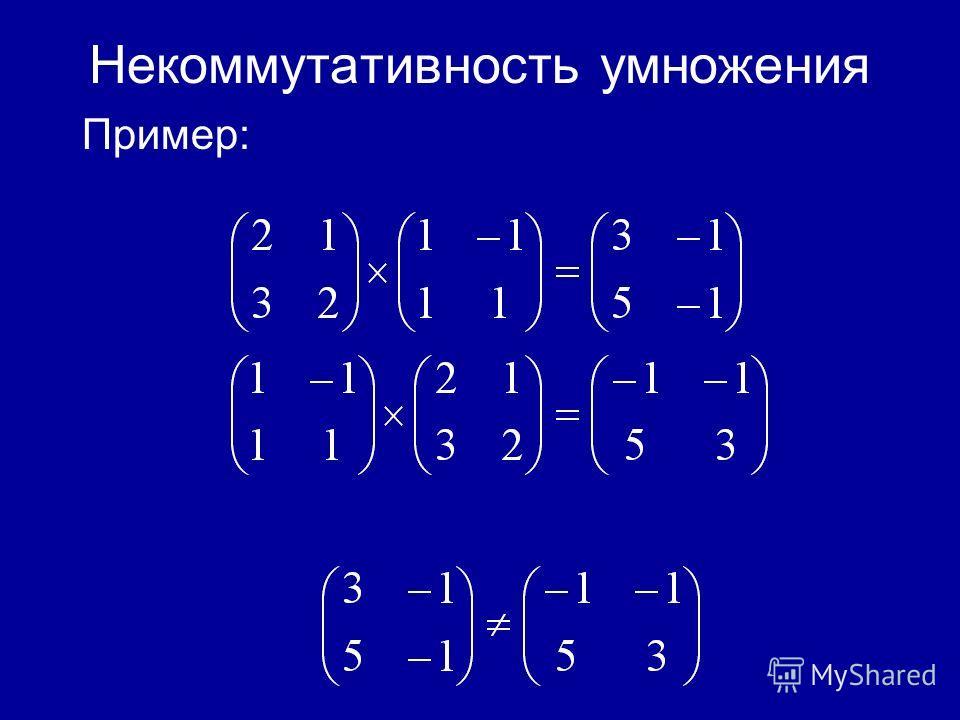 Некоммутативность умножения Для матриц вообще говоря А*В В*А