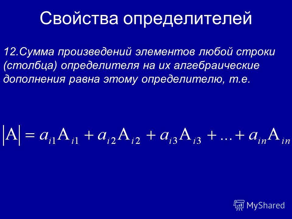 Свойства определителей Минором соответствующим элементу определителя n-го порядка, называется определитель (n-1)-го порядка, получающийся из исходного определителя вычеркиванием i-й строки и j-го столбца. 11.Справедливо следующее равенство
