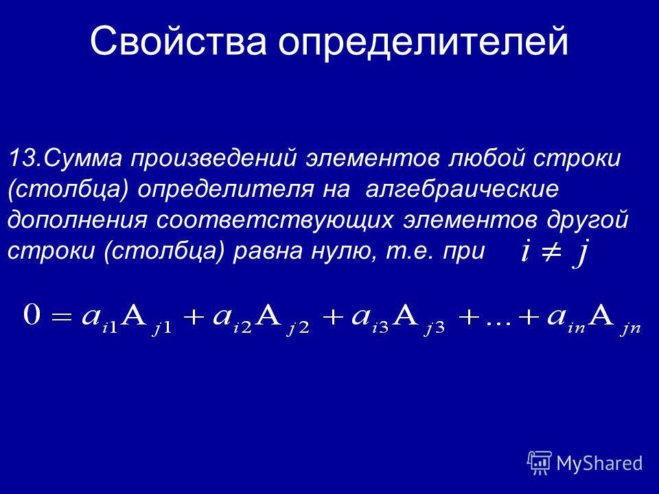 Свойства определителей 12.Сумма произведений элементов любой строки (столбца) определителя на их алгебраические дополнения равна этому определителю, т.е.