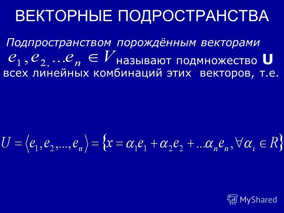 ВЕКТОРНЫЕ ПОДРОСТРАНСТВА Векторным подпространством пространства V над полем F=(R) называют подмножество U из V, замкнутое относительно действий «сложения» и «умножения» на скаляр, определённых в V. Способы задания подпространств. Примеры. Линейной к
