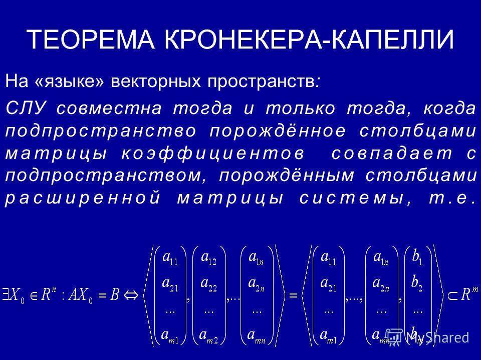 ТЕОРЕМА КРОНЕКЕРА-КАПЕЛЛИ Система линейных уравнений совместна (т.е. имеет хотя бы одно решение) тогда и только тогда, когда ранг матрицы коэффициентов равен рангу расширенной матрицы системы, т.е.
