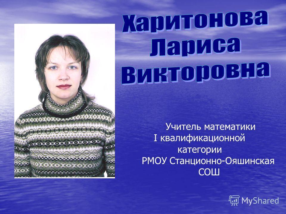 Учитель математики I квалификационной категории РМОУ Станционно-Ояшинская СОШ