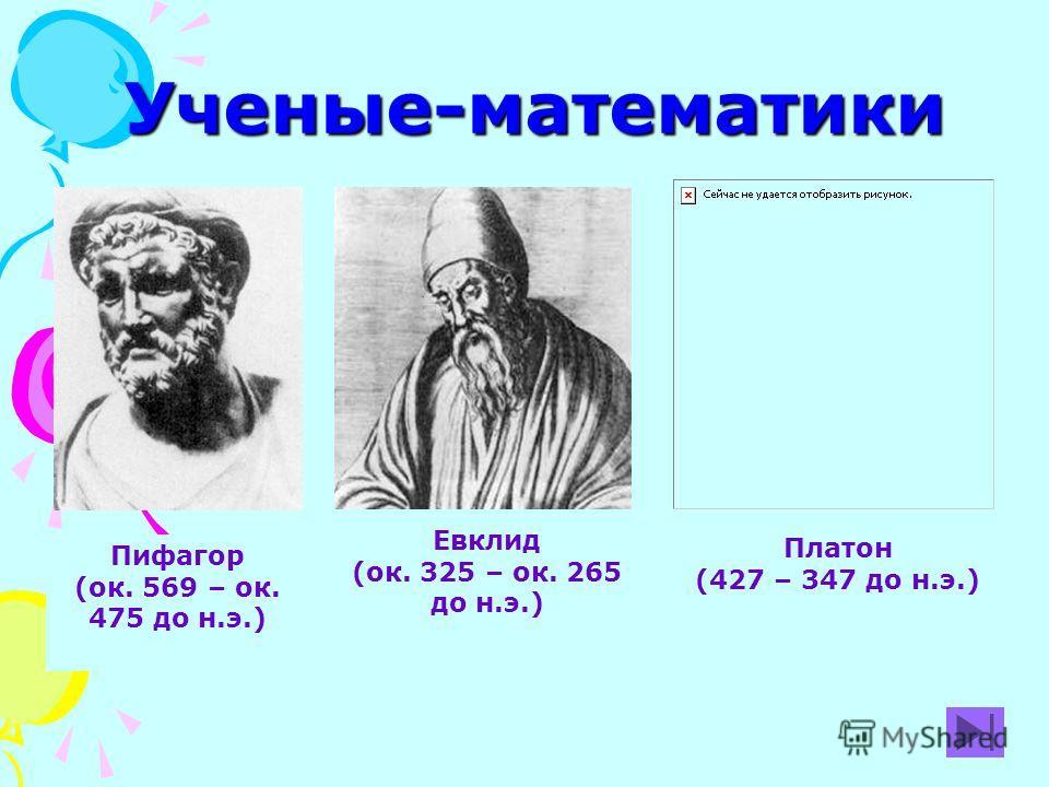 Ученые-математики Пифагор (ок. 569 – ок. 475 до н.э.) Евклид (ок. 325 – ок. 265 до н.э.) Платон (427 – 347 до н.э.)