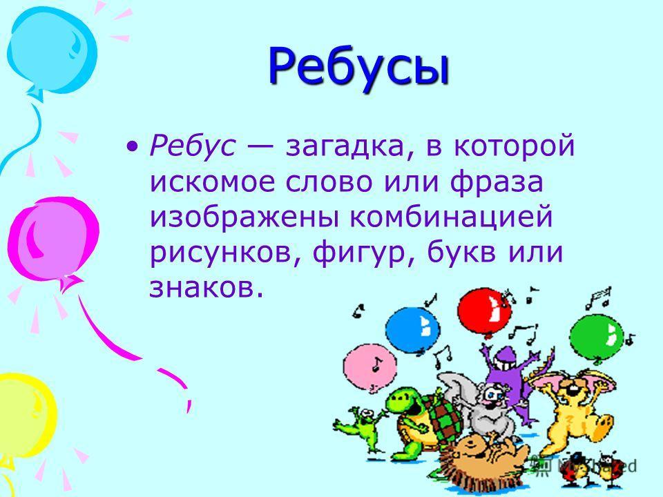 Ребусы Ребус загадка, в которой искомое слово или фраза изображены комбинацией рисунков, фигур, букв или знаков.