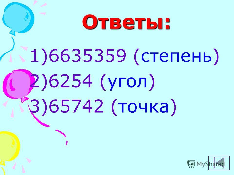 Ответы: 1)6635359 (степень) 2)6254 (угол) 3)65742 (точка)