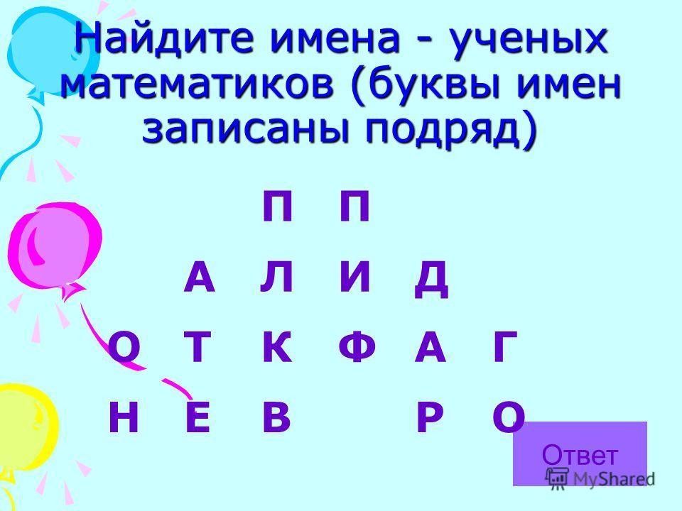 Найдите имена - ученых математиков (буквы имен записаны подряд) Ответ ПП АЛИД ОТКФАГ НЕВРО