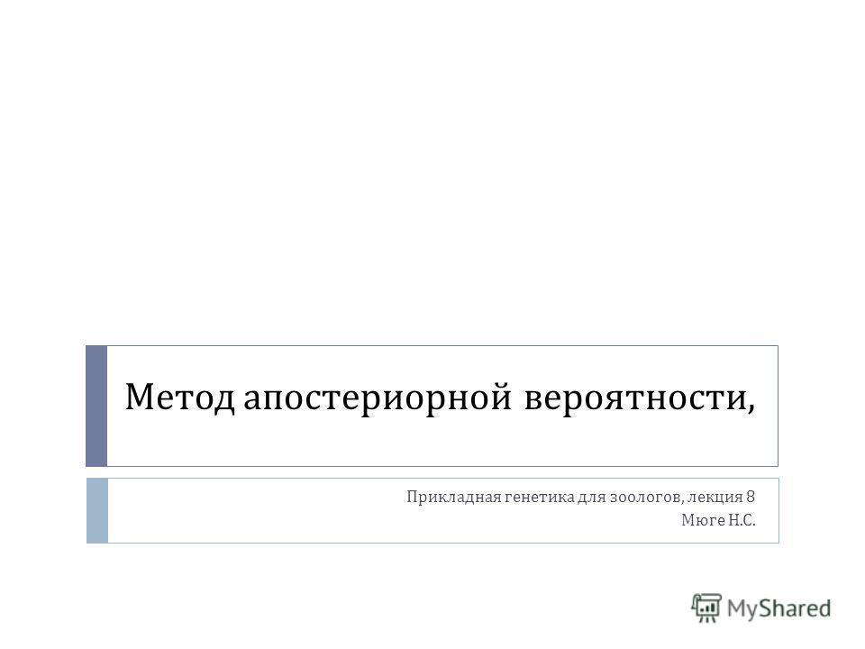 Метод апостериорной вероятности, Прикладная генетика для зоологов, лекция 8 Мюге Н. С.