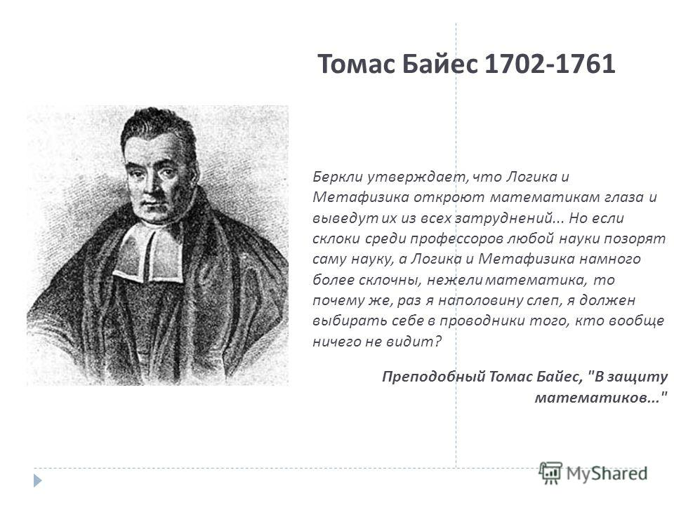 Томас Байес 1702-1761 Беркли утверждает, что Логика и Метафизика откроют математикам глаза и выведут их из всех затруднений... Но если склоки среди профессоров любой науки позорят саму науку, а Логика и Метафизика намного более склочны, нежели матема