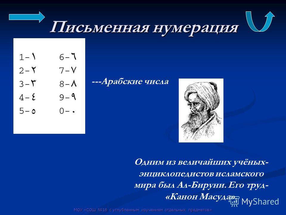 МОУ «СОШ 16 с углубленным изучением отдельных предметов» Письменная нумерация ---Арабские числа Одним из величайших учёных- энциклопедистов исламского мира был Ал-Бируни. Его труд- «Канон Масуда».