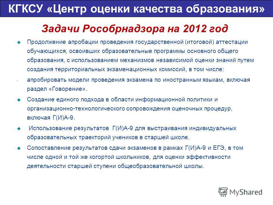 Задачи Рособрнадзора на 2012 год Продолжение апробации проведения государственной (итоговой) аттестации обучающихся, освоивших образовательные программы основного общего образования, с использованием механизмов независимой оценки знаний путем создани