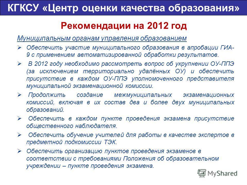 Рекомендации на 2012 год Муниципальным органам управления образованием Обеспечить участие муниципального образования в апробации ГИА- 9 с применением автоматизированной обработки результатов. В 2012 году необходимо рассмотреть вопрос об укрупнении ОУ