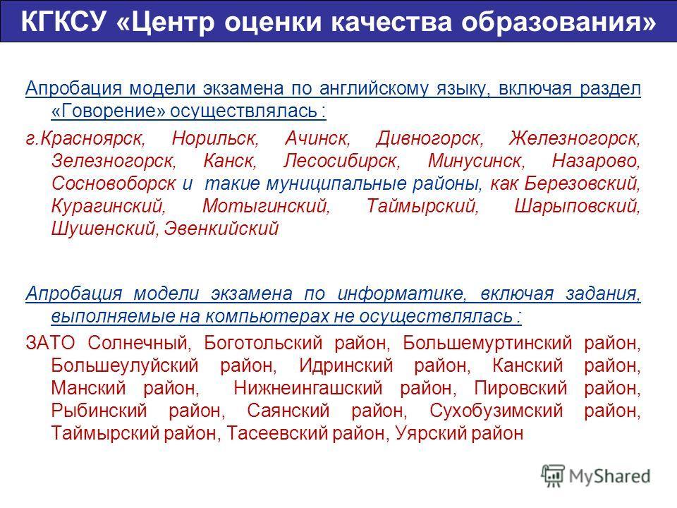 Апробация модели экзамена по английскому языку, включая раздел «Говорение» осуществлялась : г.Красноярск, Норильск, Ачинск, Дивногорск, Железногорск, Зелезногорск, Канск, Лесосибирск, Минусинск, Назарово, Сосновоборск и такие муниципальные районы, ка