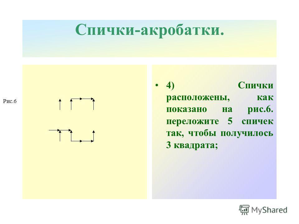 Спички-акробатки. 4) Спички расположены, как показано на рис.6. переложите 5 спичек так, чтобы получилось 3 квадрата; Рис.6