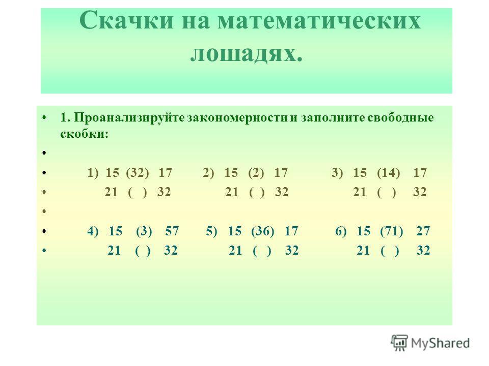 Скачки на математических лошадях. 1. Проанализируйте закономерности и заполните свободные скобки: 1) 15 (32) 17 2) 15 (2) 17 3) 15 (14) 17 21 ( ) 32 21 ( ) 32 21 ( ) 32 4) 15 (3) 57 5) 15 (36) 17 6) 15 (71) 27 21 ( ) 32 21 ( ) 32 21 ( ) 32