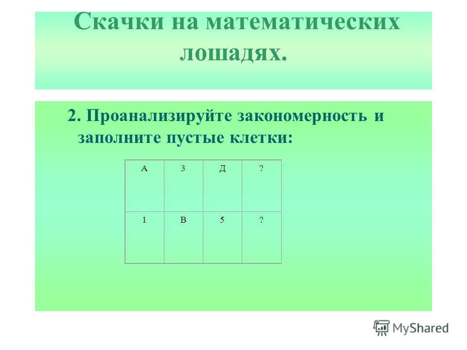 Скачки на математических лошадях. 2. Проанализируйте закономерность и заполните пустые клетки: А3Д? 1В5?
