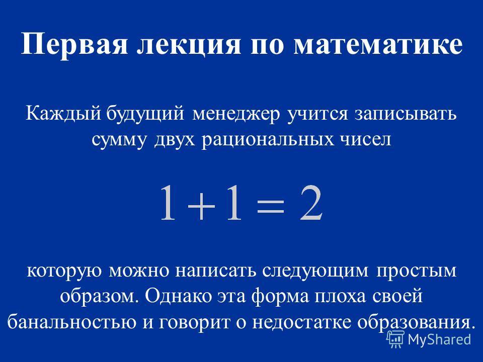 Каждый будущий менеджер учится записывать сумму двух рациональных чисел которую можно написать следующим простым образом. Однако эта форма плоха своей банальностью и говорит о недостатке образования. Первая лекция по математике