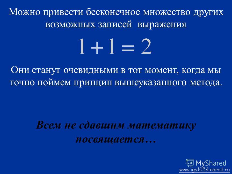 Можно привести бесконечное множество других возможных записей выражения Они станут очевидными в тот момент, когда мы точно поймем принцип вышеуказанного метода. Всем не сдавшим математику посвящается… www.igs1054.narod.ru