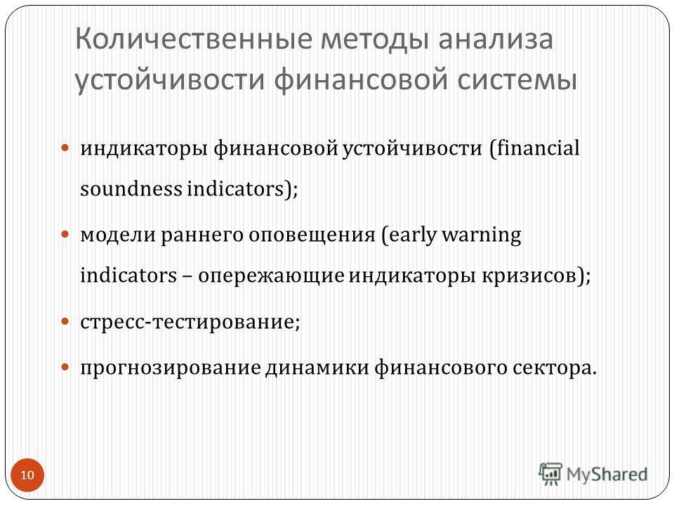 10 Количественные методы анализа устойчивости финансовой системы индикаторы финансовой устойчивости (financial soundness indicators); модели раннего оповещения ( early warning indicators – опережающие индикаторы кризисов ); стресс-тестирование ; прог