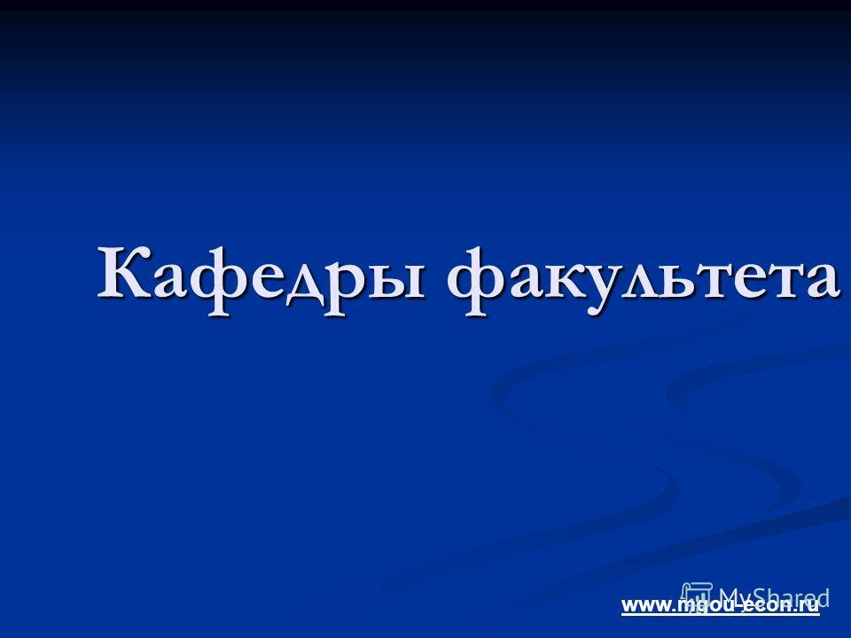 Кафедры факультета www.mgou-econ.ru