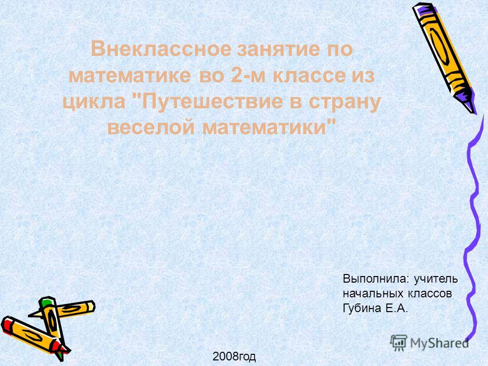 Внеклассное занятие по математике во 2-м классе из цикла Путешествие в страну веселой математики Выполнила: учитель начальных классов Губина Е.А. 2008год