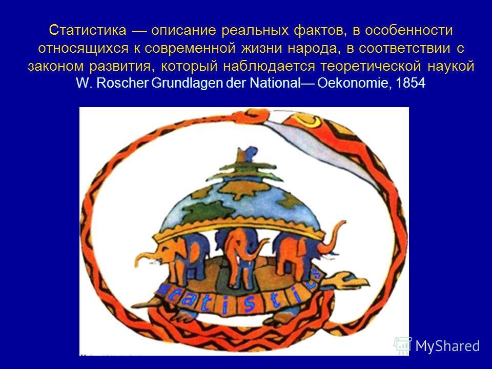 Статистика описание реальных фактов, в особенности относящихся к современной жизни народа, в соответствии с законом развития, который наблюдается теоретической наукой W. Roscher Grundlagen der National Oekonomie, 1854