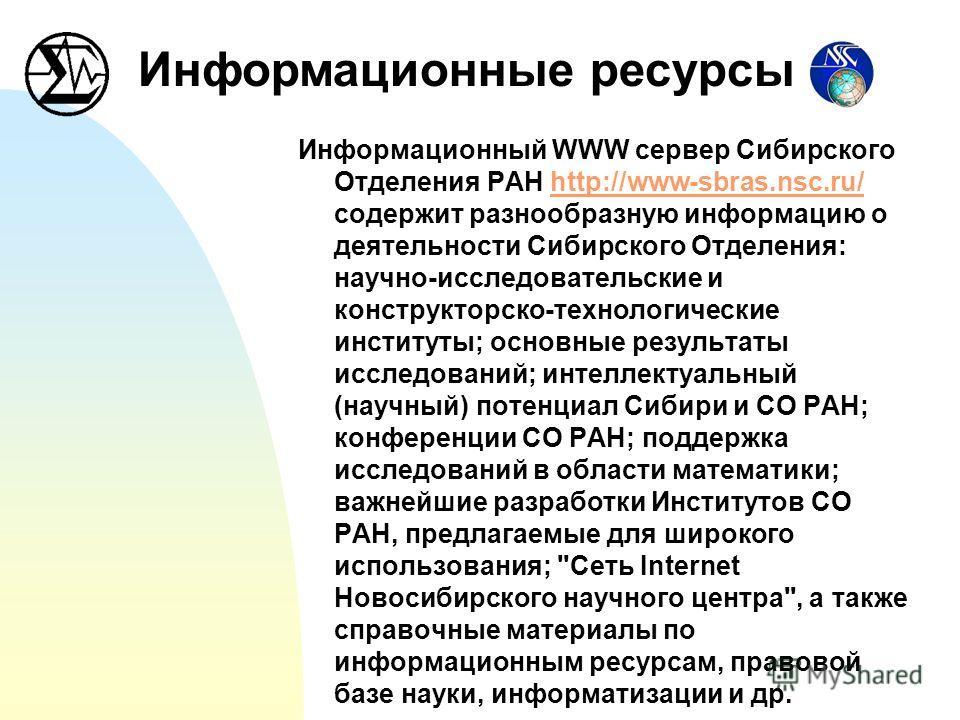 Информационный WWW сервер Сибирского Отделения РАН http://www-sbras.nsc.ru/ содержит разнообразную информацию о деятельности Сибирского Отделения: научно-исследовательские и конструкторско-технологические институты; основные результаты исследований;