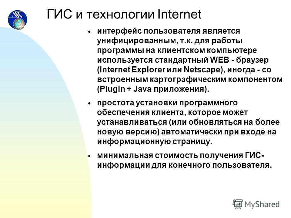 интерфейс пользователя является унифицированным, т.к. для работы программы на клиентском компьютере используется стандартный WEB - браузер (Internet Explorer или Netscape), иногда - со встроенным картографическим компонентом (PlugIn + Java приложения