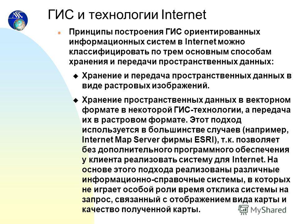 n Принципы построения ГИС ориентированных информационных систем в Internet можно классифицировать по трем основным способам хранения и передачи пространственных данных: u Хранение и передача пространственных данных в виде растровых изображений. u Хра