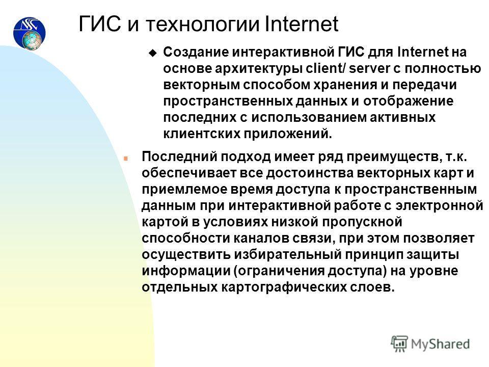u Создание интерактивной ГИС для Internet на основе архитектуры client/ server с полностью векторным способом хранения и передачи пространственных данных и отображение последних с использованием активных клиентских приложений. n Последний подход имее