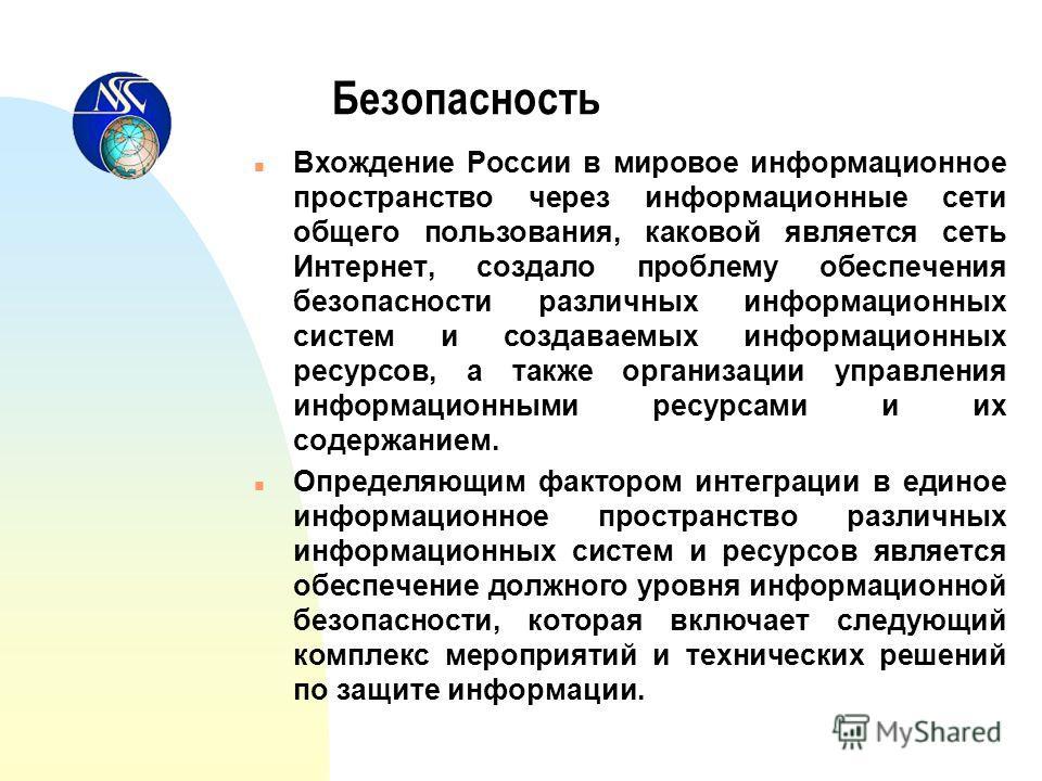 Безопасность n Вхождение России в мировое информационное пространство через информационные сети общего пользования, каковой является сеть Интернет, создало проблему обеспечения безопасности различных информационных систем и создаваемых информационных