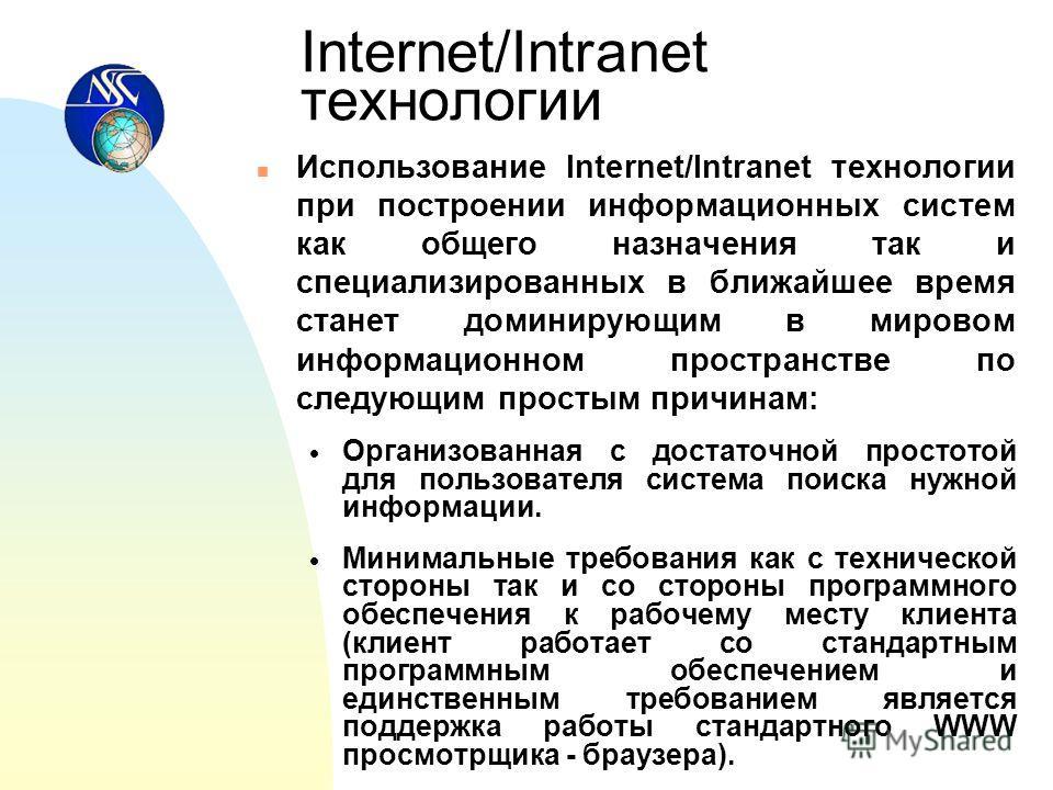 Internet/Intranet технологии n Использование Internet/Intranet технологии при построении информационных систем как общего назначения так и специализированных в ближайшее время станет доминирующим в мировом информационном пространстве по следующим про