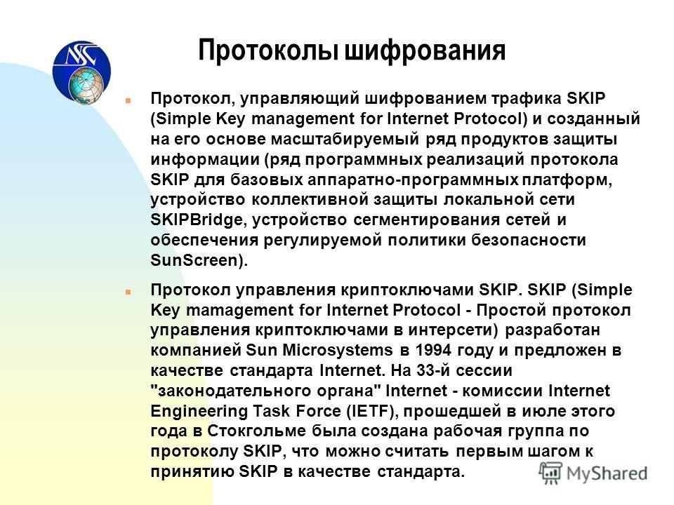 Протоколы шифрования n Протокол, управляющий шифрованием трафика SKIP (Simple Key management for Internet Protocol) и созданный на его основе масштабируемый ряд продуктов защиты информации (ряд программных реализаций протокола SKIP для базовых аппара