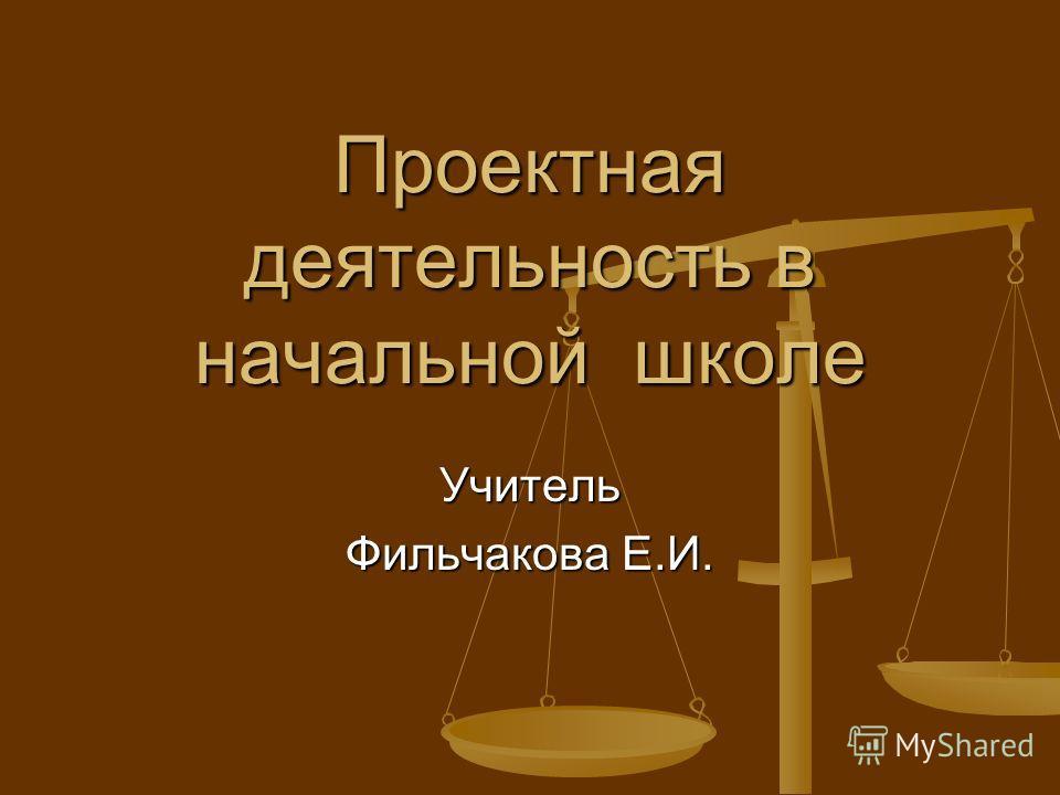 Проектная деятельность в начальной школе Учитель Фильчакова Е.И.