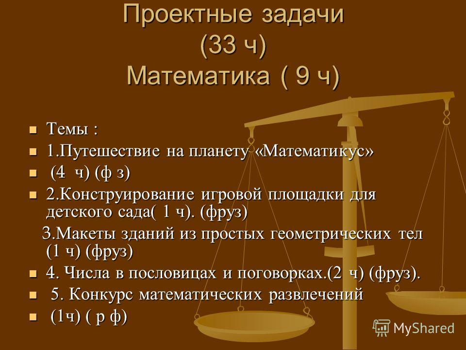 Проектные задачи (33 ч ) Математика ( 9 ч ) Темы : Темы : 1. Путешествие на планету « Математикус » 1. Путешествие на планету « Математикус » (4 ч ) ( ф з ) (4 ч ) ( ф з ) 2. Конструирование игровой площадки для детского сада ( 1 ч ). ( фруз ) 2. Кон