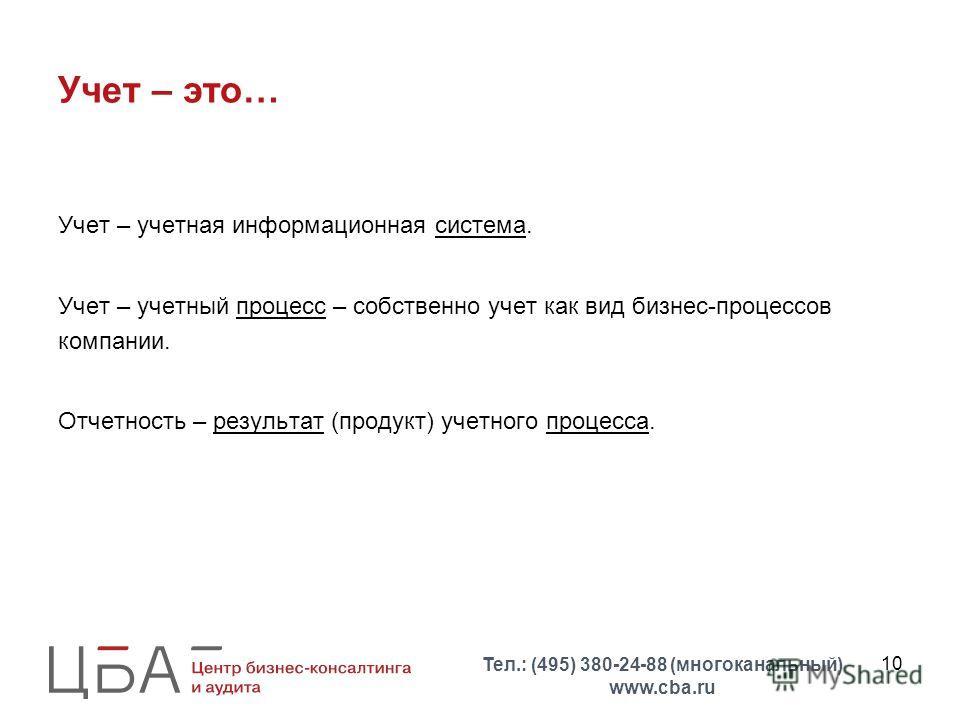 10 Учет – это… Учет – учетная информационная система. Учет – учетный процесс – собственно учет как вид бизнес-процессов компании. Отчетность – результат (продукт) учетного процесса. Тел.: (495) 380-24-88 (многоканальный) www.cba.ru