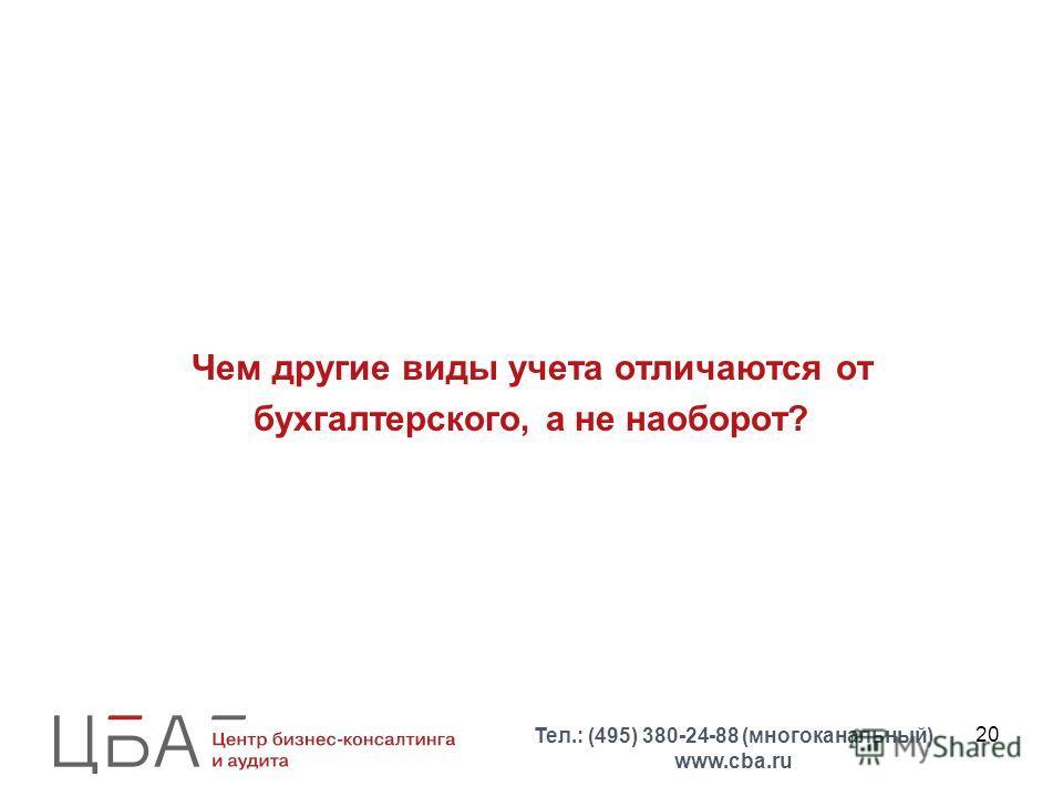 20 Чем другие виды учета отличаются от бухгалтерского, а не наоборот? Тел.: (495) 380-24-88 (многоканальный) www.cba.ru