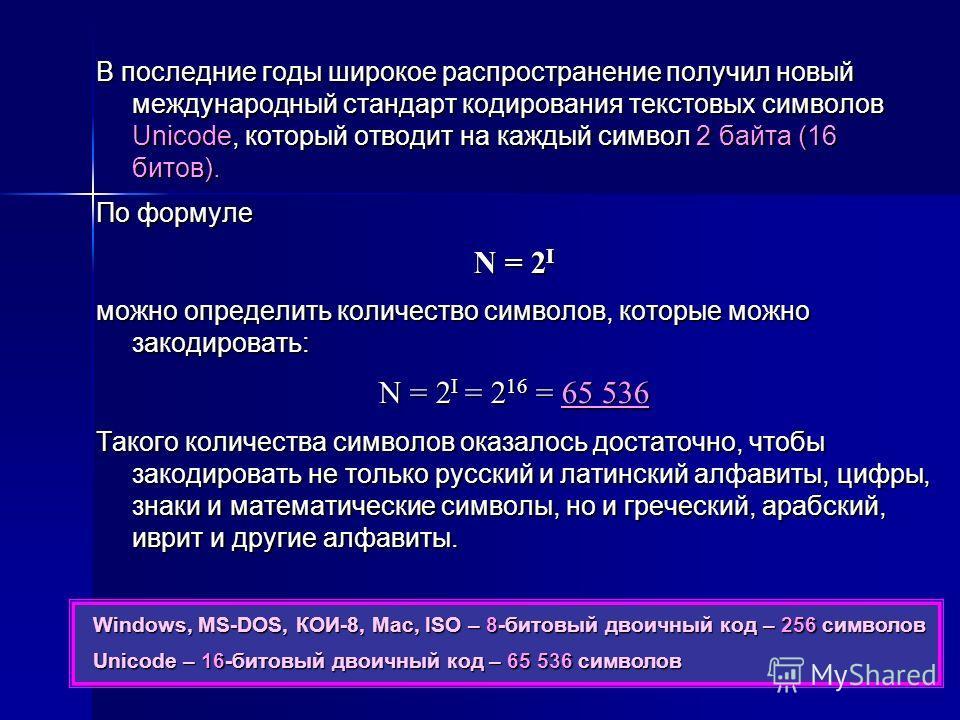 В последние годы широкое распространение получил новый международный стандарт кодирования текстовых символов Unicode, который отводит на каждый символ 2 байта (16 битов). По формуле N = 2 I можно определить количество символов, которые можно закодиро